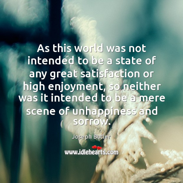 As this world was not intended to be a state of any great satisfaction or high enjoyment Joseph Butler Picture Quote