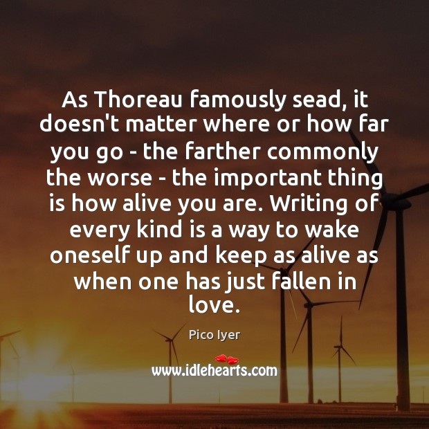 As Thoreau famously sead, it doesn't matter where or how far you Pico Iyer Picture Quote