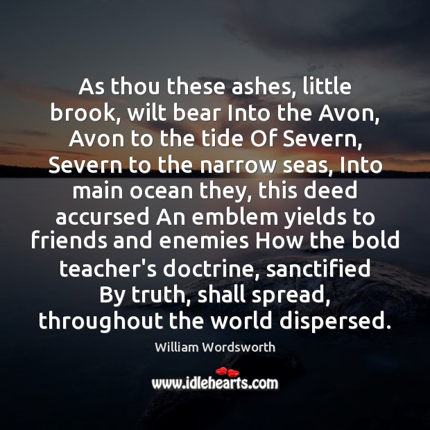 As thou these ashes, little brook, wilt bear Into the Avon, Avon William Wordsworth Picture Quote