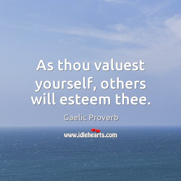 As thou valuest yourself, others will esteem thee. Gaelic Proverbs Image