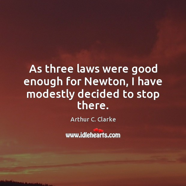As three laws were good enough for Newton, I have modestly decided to stop there. Arthur C. Clarke Picture Quote