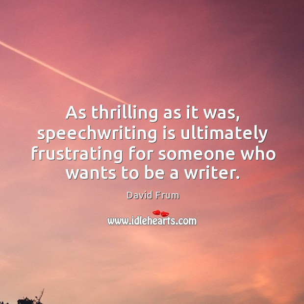 As thrilling as it was, speechwriting is ultimately frustrating for someone who wants to be a writer. David Frum Picture Quote