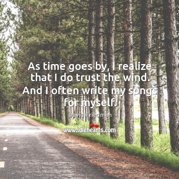 As time goes by, I realize that I do trust the wind. And I often write my songs for myself. David Friedman Picture Quote