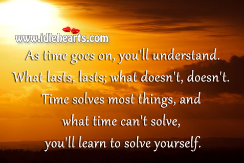 As Time Goes On, You'll Understand. What Lasts, Lasts; What Doesn't, Doesn't.