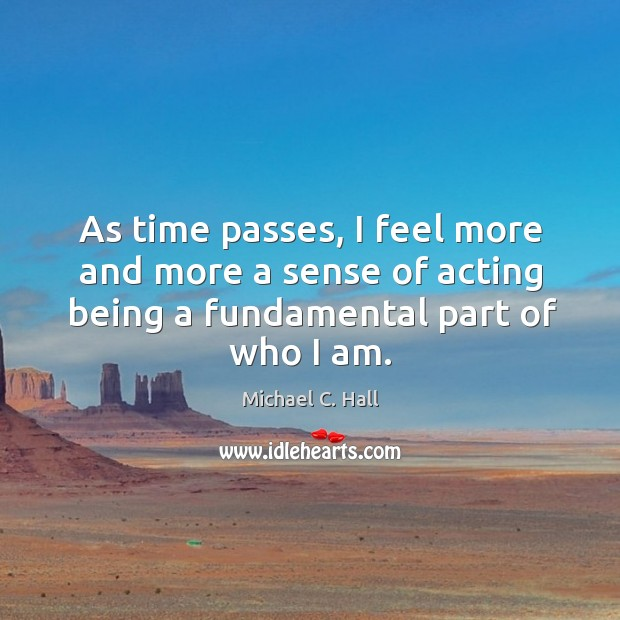 As time passes, I feel more and more a sense of acting Michael C. Hall Picture Quote
