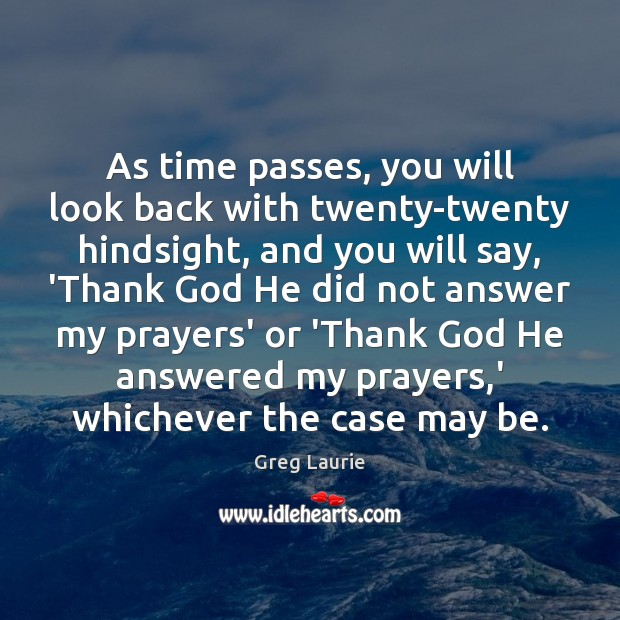 As time passes, you will look back with twenty-twenty hindsight, and you Greg Laurie Picture Quote