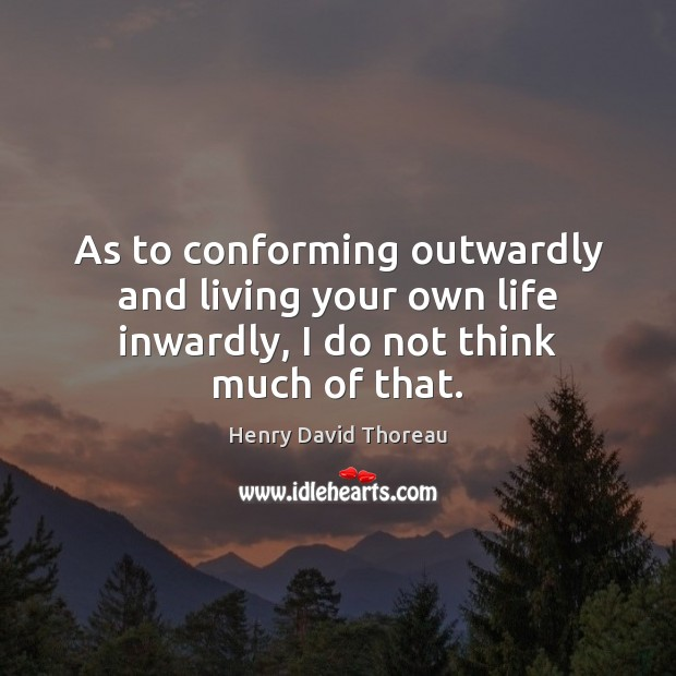 As to conforming outwardly and living your own life inwardly, I do not think much of that. Image