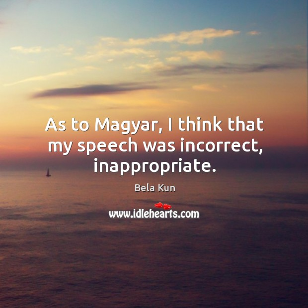As to Magyar, I think that my speech was incorrect, inappropriate. Image