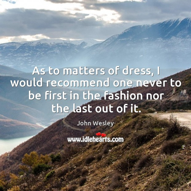 As to matters of dress, I would recommend one never to be first in the fashion nor the last out of it. Image