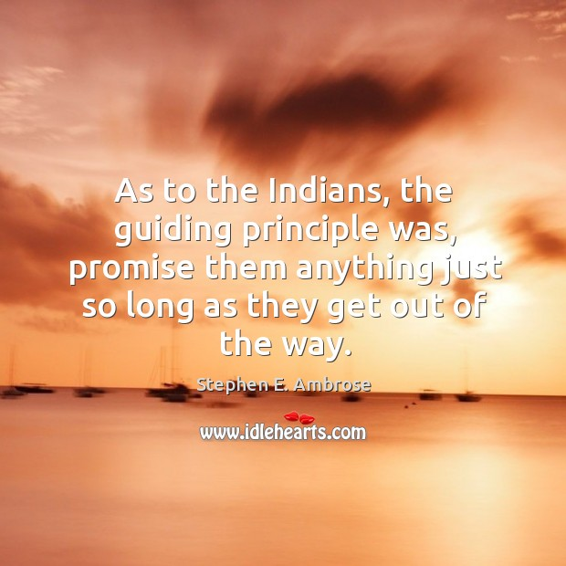 As to the indians, the guiding principle was, promise them anything just so long as they Stephen E. Ambrose Picture Quote