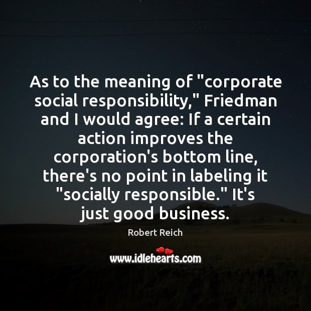 "As to the meaning of ""corporate social responsibility,"" Friedman and I would Social Responsibility Quotes Image"