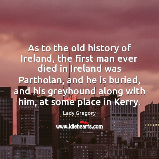 As to the old history of Ireland, the first man ever died Image