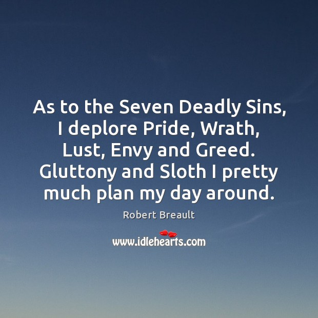 As to the Seven Deadly Sins, I deplore Pride, Wrath, Lust, Envy Image