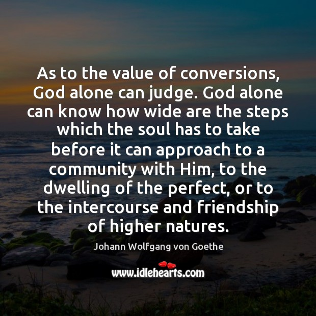 As to the value of conversions, God alone can judge. God alone Value Quotes Image