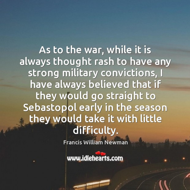As to the war, while it is always thought rash to have any strong military convictions Image