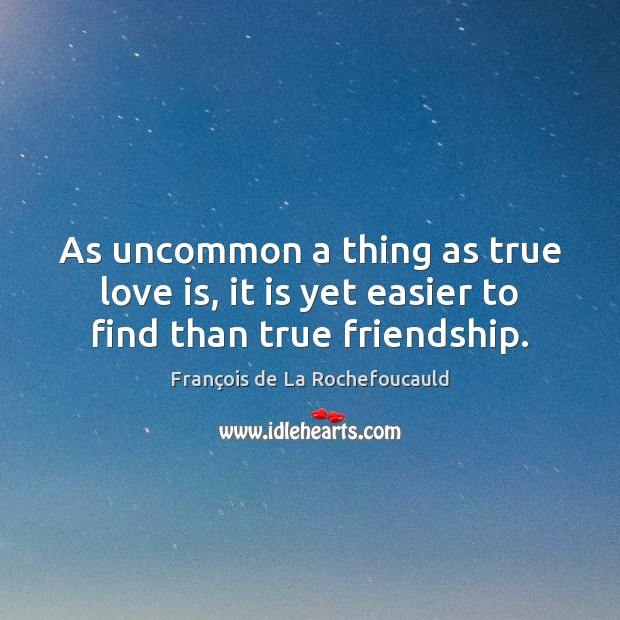 As uncommon a thing as true love is, it is yet easier to find than true friendship. Image