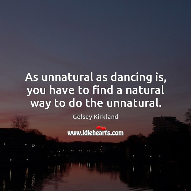 As unnatural as dancing is, you have to find a natural way to do the unnatural. Dance Quotes Image