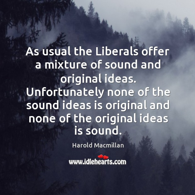 As usual the liberals offer a mixture of sound and original ideas. Harold Macmillan Picture Quote