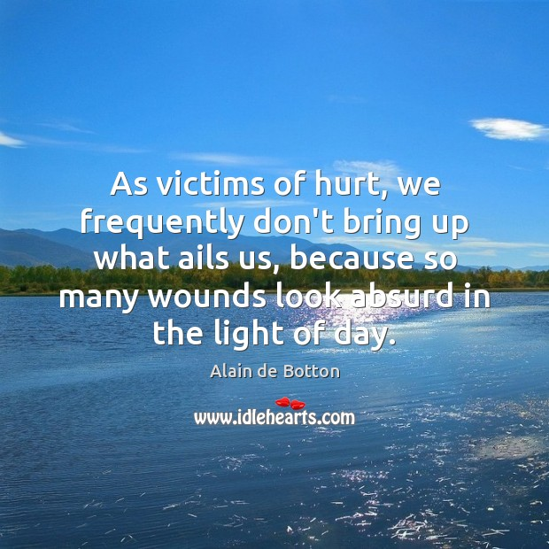 As victims of hurt, we frequently don't bring up what ails us, Alain de Botton Picture Quote