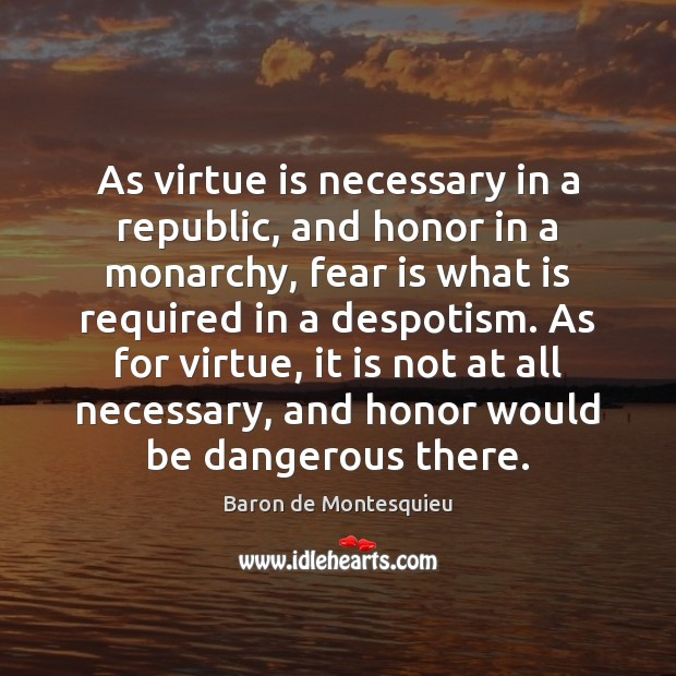 As virtue is necessary in a republic, and honor in a monarchy, Baron de Montesquieu Picture Quote