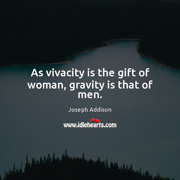 As vivacity is the gift of woman, gravity is that of men. Joseph Addison Picture Quote
