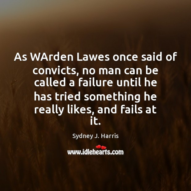 As WArden Lawes once said of convicts, no man can be called Sydney J. Harris Picture Quote