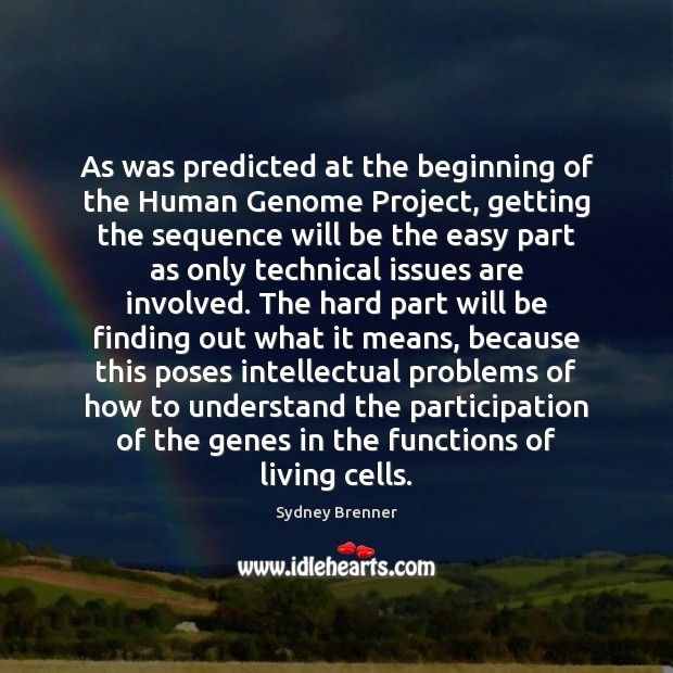 As was predicted at the beginning of the Human Genome Project, getting Sydney Brenner Picture Quote