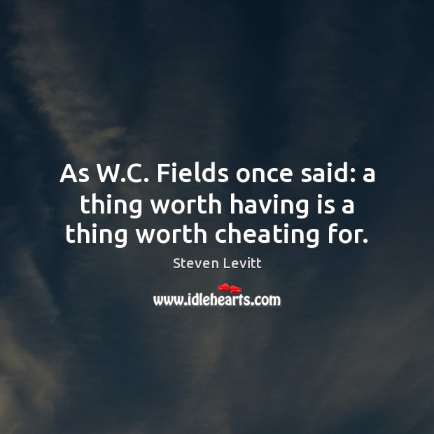 As W.C. Fields once said: a thing worth having is a thing worth cheating for. Image