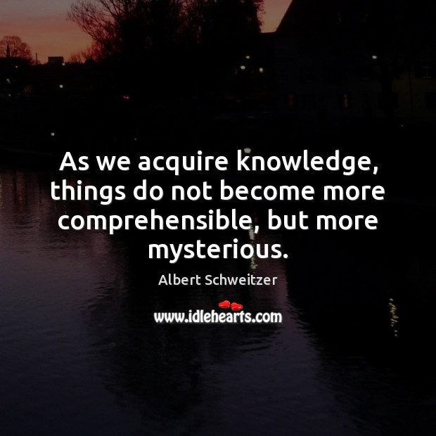 As we acquire knowledge, things do not become more comprehensible, but more mysterious. Albert Schweitzer Picture Quote