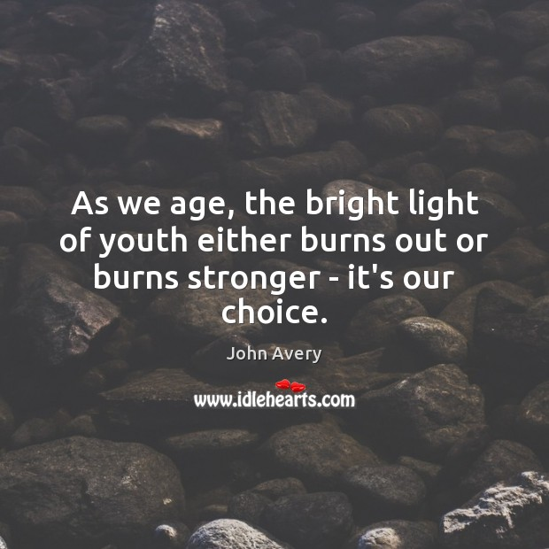 As we age, the bright light of youth either burns out or burns stronger – it's our choice. Image