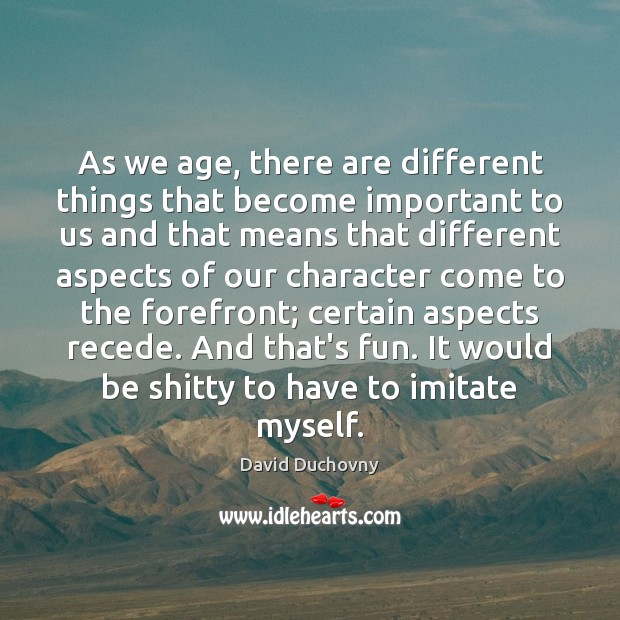 As we age, there are different things that become important to us David Duchovny Picture Quote