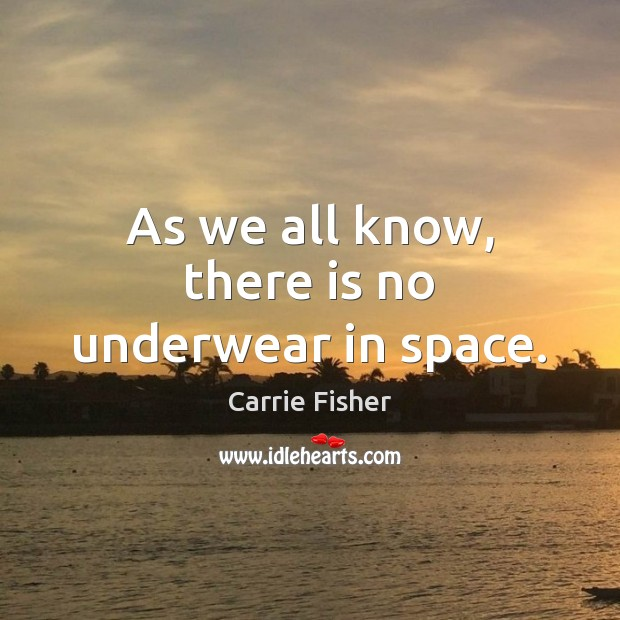 As we all know, there is no underwear in space. Carrie Fisher Picture Quote