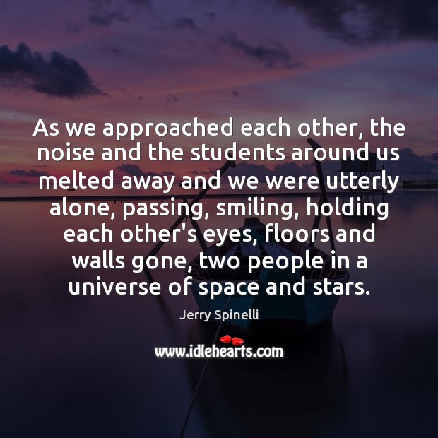 As we approached each other, the noise and the students around us Jerry Spinelli Picture Quote
