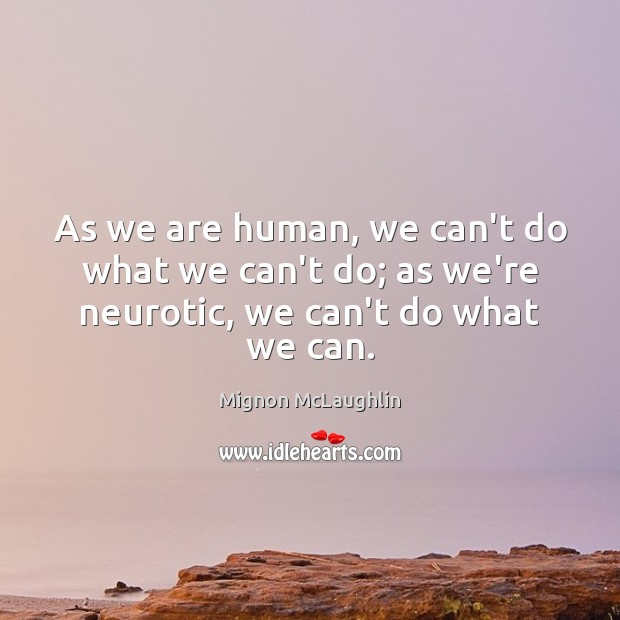 As we are human, we can't do what we can't do; as we're neurotic, we can't do what we can. Mignon McLaughlin Picture Quote