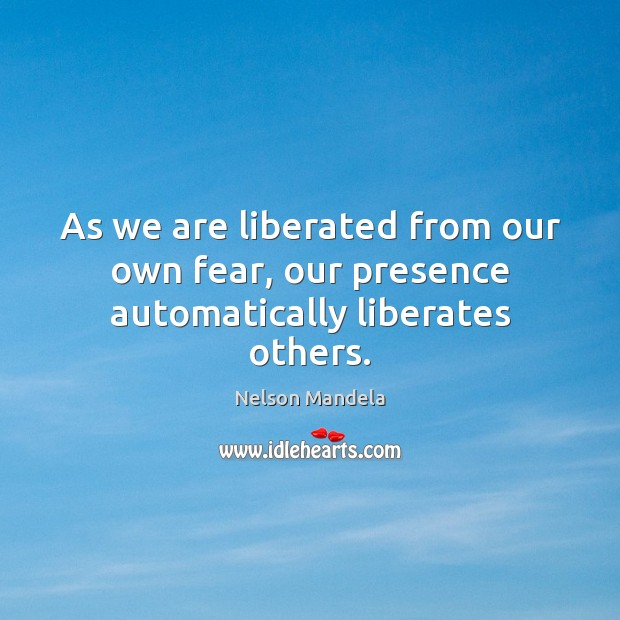 As we are liberated from our own fear, our presence automatically liberates others. Nelson Mandela Picture Quote