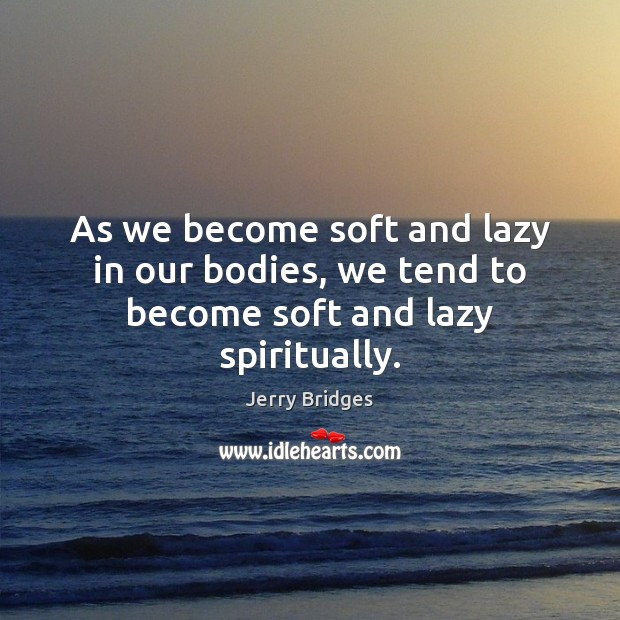 As we become soft and lazy in our bodies, we tend to become soft and lazy spiritually. Jerry Bridges Picture Quote