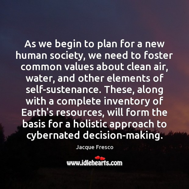 As we begin to plan for a new human society, we need Jacque Fresco Picture Quote