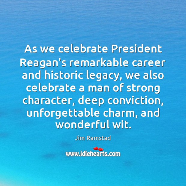 As we celebrate President Reagan's remarkable career and historic legacy, we also Jim Ramstad Picture Quote