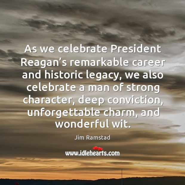 As we celebrate president reagan's remarkable career and historic legacy Jim Ramstad Picture Quote