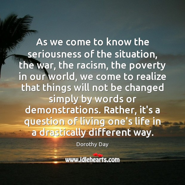 As we come to know the seriousness of the situation, the war, Dorothy Day Picture Quote