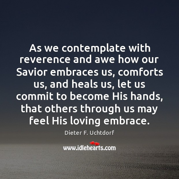 As we contemplate with reverence and awe how our Savior embraces us, Dieter F. Uchtdorf Picture Quote