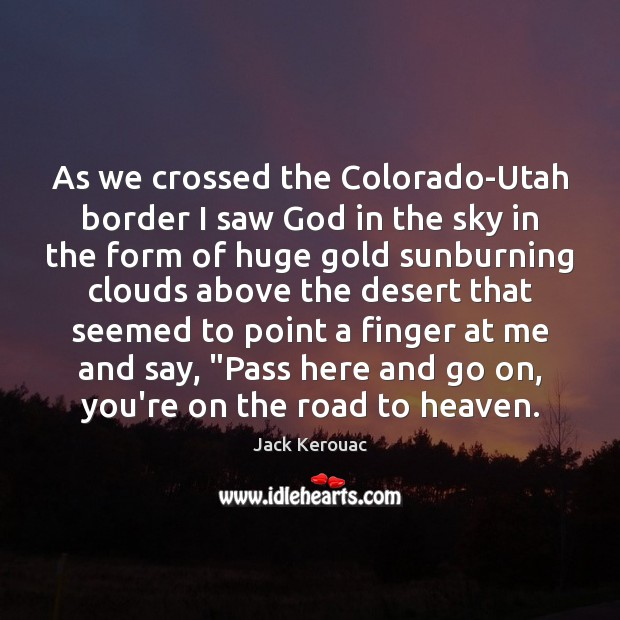 As we crossed the Colorado-Utah border I saw God in the sky Jack Kerouac Picture Quote