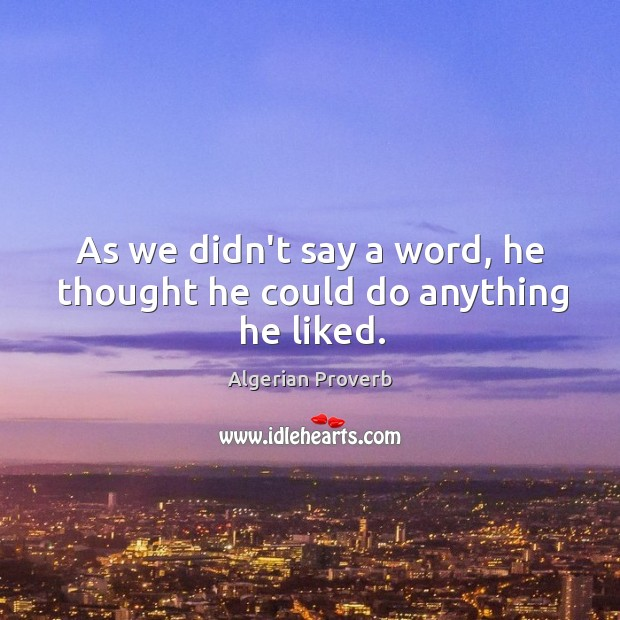 As we didn't say a word, he thought he could do anything he liked. Algerian Proverbs Image