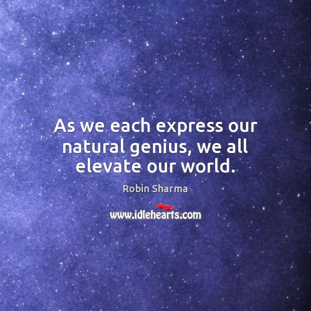 Image, As we each express our natural genius, we all elevate our world.