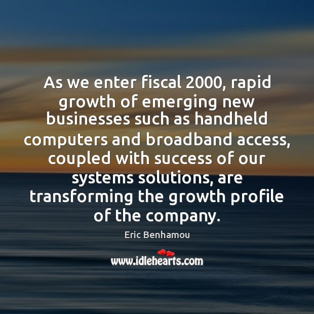 As we enter fiscal 2000, rapid growth of emerging new businesses such as handheld computers Growth Quotes Image