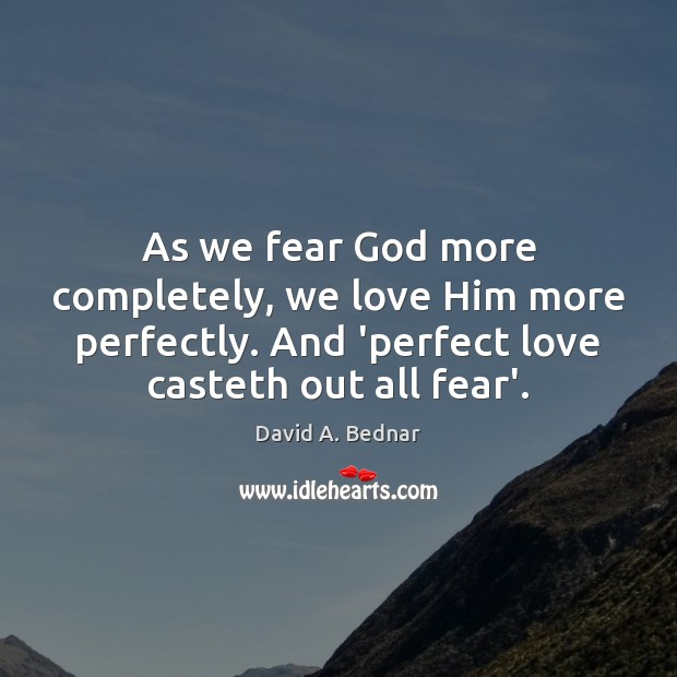 As we fear God more completely, we love Him more perfectly. And David A. Bednar Picture Quote