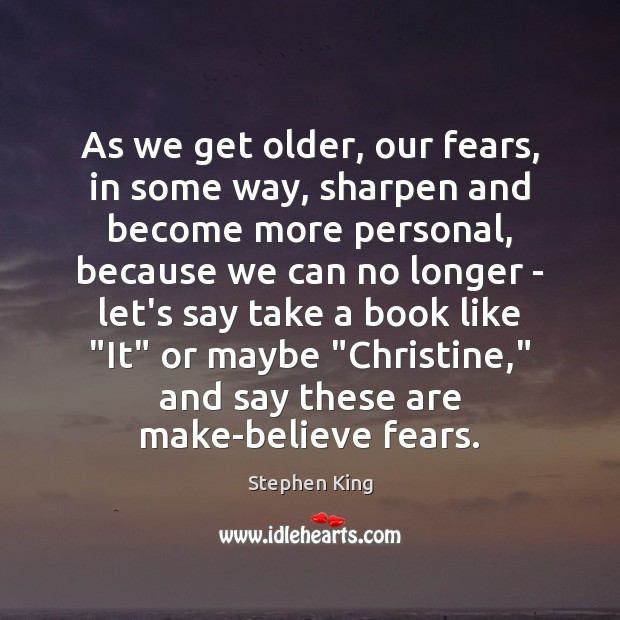 As we get older, our fears, in some way, sharpen and become Image