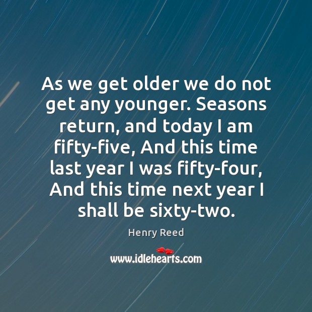 As we get older we do not get any younger. Seasons return, Henry Reed Picture Quote