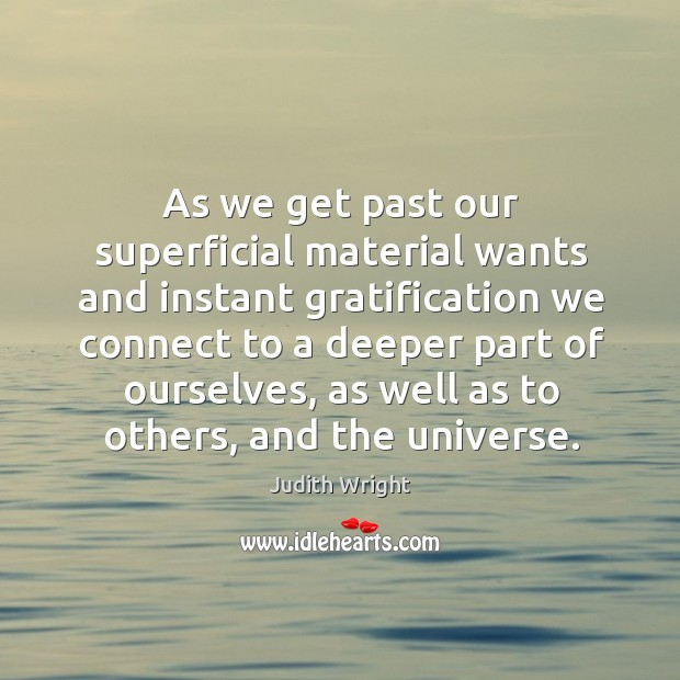 As we get past our superficial material wants and instant gratification we connect Image