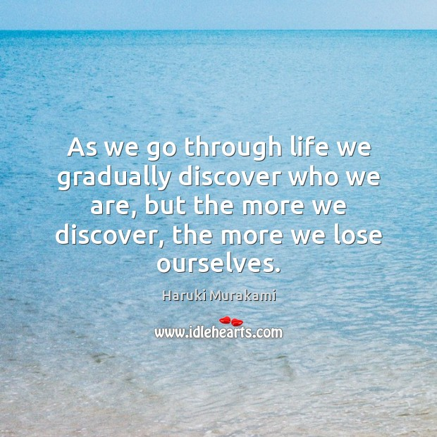 As we go through life we gradually discover who we are, but Haruki Murakami Picture Quote